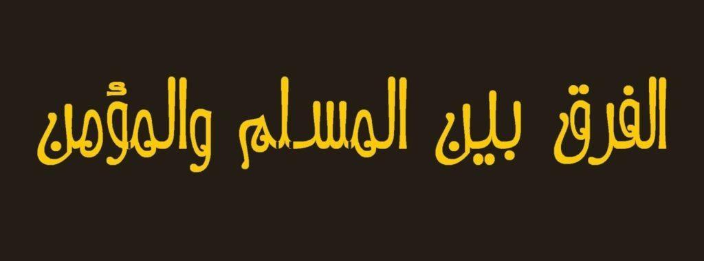 الفرق بين المسلم والمؤمن المعلومة